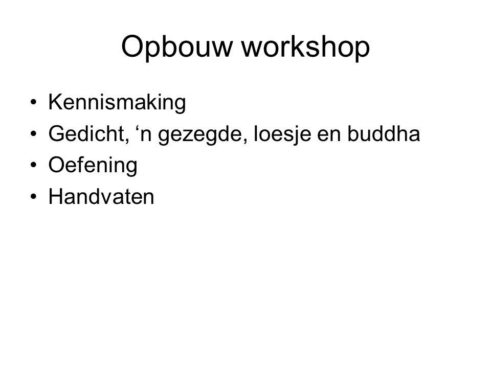 Opbouw workshop Kennismaking Gedicht, 'n gezegde, loesje en buddha Oefening Handvaten