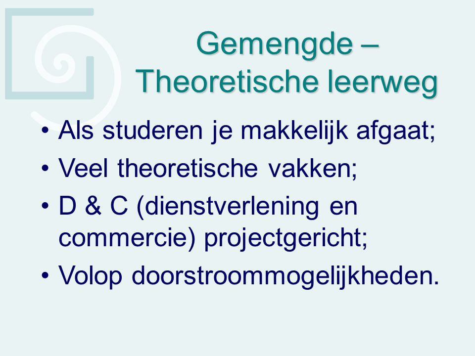 Gemengde – Theoretische leerweg Als studeren je makkelijk afgaat; Veel theoretische vakken; D & C (dienstverlening en commercie) projectgericht; Volop
