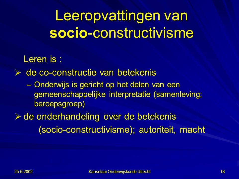 25-6-2002 Kanselaar Onderwijskunde Utrecht 17 Opvattingen over leren: Opvattingen over leren:  Leren is repeteren  Leren is een individueel, constructief proces waarbij de lerende zijn voorkennis strategisch gebruikt om nieuwe kennis te integreren in geheugen  Leren is een sociaal, inter-actief proces