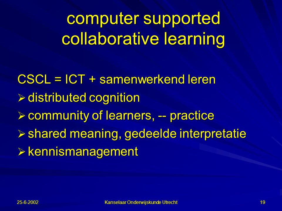 25-6-2002 Kanselaar Onderwijskunde Utrecht 18 Leeropvattingen van socio-constructivisme Leren is :  de co-constructie van betekenis –Onderwijs is gericht op het delen van een gemeenschappelijke interpretatie (samenleving; beroepsgroep)  de onderhandeling over de betekenis (socio-constructivisme); autoriteit, macht