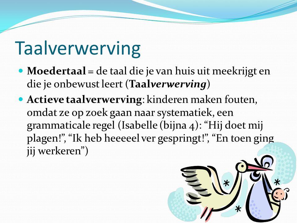 Taalverwerving Moedertaal = de taal die je van huis uit meekrijgt en die je onbewust leert (Taalverwerving) Actieve taalverwerving: kinderen maken fou
