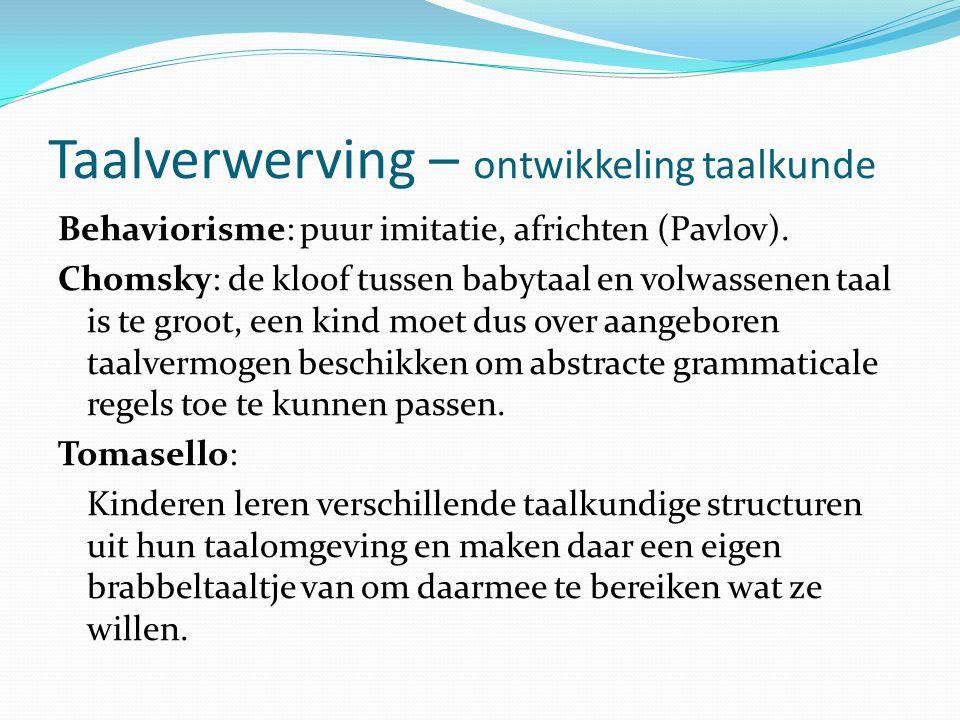 Taalverwerving – ontwikkeling taalkunde Behaviorisme: puur imitatie, africhten (Pavlov). Chomsky: de kloof tussen babytaal en volwassenen taal is te g