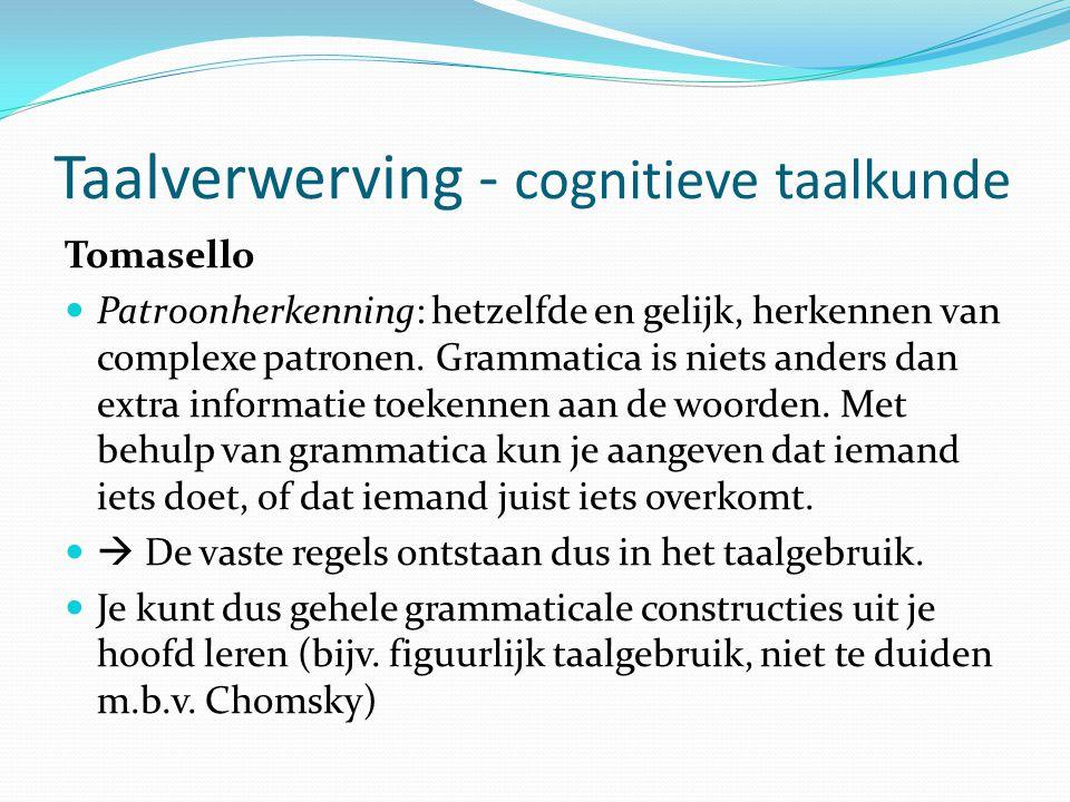 Taalverwerving - cognitieve taalkunde Tomasello Patroonherkenning: hetzelfde en gelijk, herkennen van complexe patronen. Grammatica is niets anders da