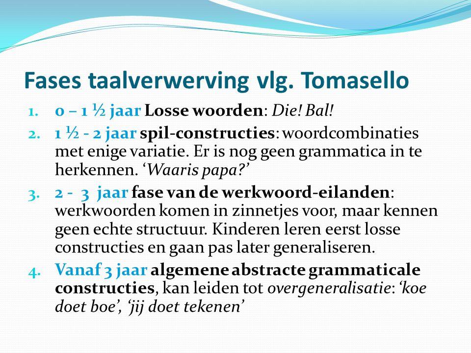 Fases taalverwerving vlg. Tomasello 1. 0 – 1 ½ jaar Losse woorden: Die! Bal! 2. 1 ½ - 2 jaar spil-constructies: woordcombinaties met enige variatie. E