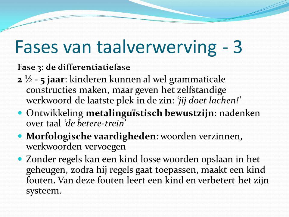 Fases van taalverwerving - 3 Fase 3: de differentiatiefase 2 ½ - 5 jaar: kinderen kunnen al wel grammaticale constructies maken, maar geven het zelfst