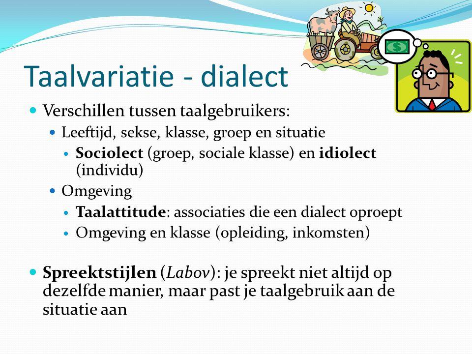 Taalvariatie - dialect Verschillen tussen taalgebruikers: Leeftijd, sekse, klasse, groep en situatie Sociolect (groep, sociale klasse) en idiolect (in