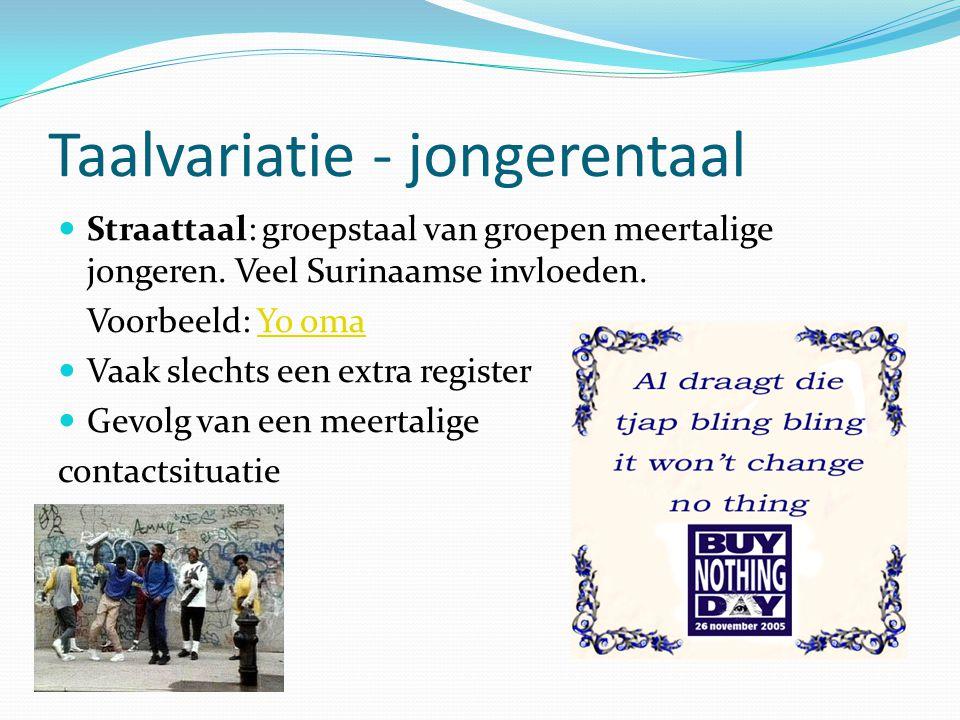 Taalvariatie - jongerentaal Straattaal: groepstaal van groepen meertalige jongeren. Veel Surinaamse invloeden. Voorbeeld: Yo omaYo oma Vaak slechts ee