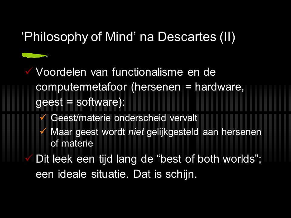 'Philosophy of Mind' na Descartes (II) Voordelen van functionalisme en de computermetafoor (hersenen = hardware, geest = software): Geest/materie onderscheid vervalt Maar geest wordt niet gelijkgesteld aan hersenen of materie Dit leek een tijd lang de best of both worlds ; een ideale situatie.