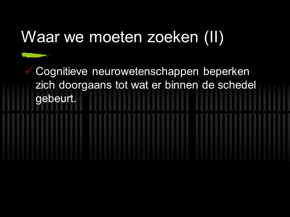 Waar we moeten zoeken (II) Cognitieve neurowetenschappen beperken zich doorgaans tot wat er binnen de schedel gebeurt.
