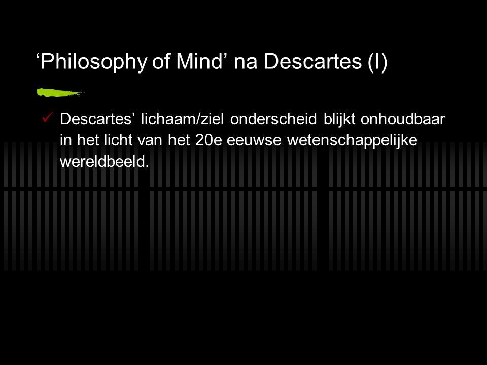 'Philosophy of Mind' na Descartes (I) Descartes' lichaam/ziel onderscheid blijkt onhoudbaar in het licht van het 20e eeuwse wetenschappelijke wereldbeeld.