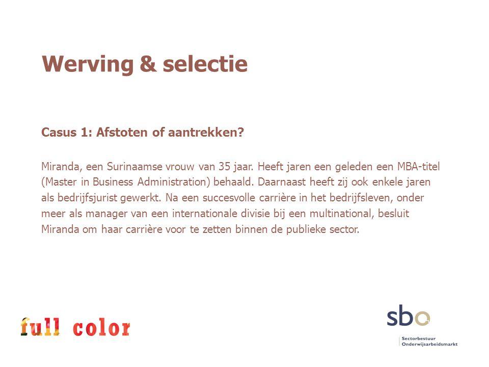 Werving & selectie Casus 1: Afstoten of aantrekken? Miranda, een Surinaamse vrouw van 35 jaar. Heeft jaren een geleden een MBA-titel (Master in Busine