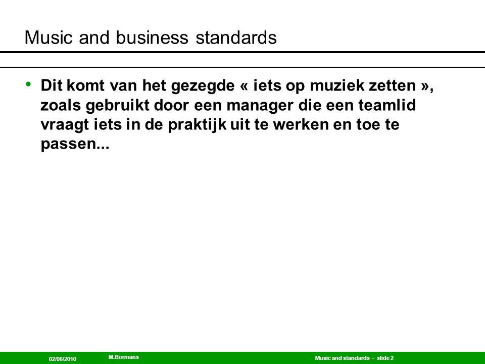 Music and standards - slide 3 02/06/2010 M.Bormans Music and business standards Als je muziek leert spelen, stel piano, dan tokkel je eerst op de toetsen en leer je de muzieknoten eerder individueel kennen.