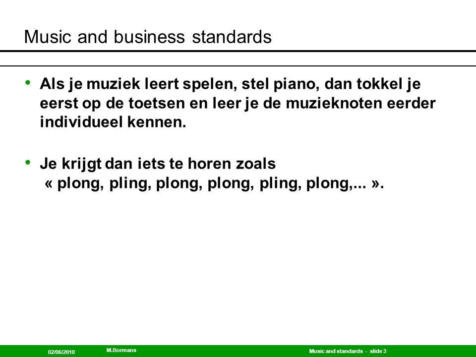 Music and standards - slide 4 02/06/2010 M.Bormans Music and business standards Na verloop van tijd en veel oefening, speel je de noten in hun samenhang, je let dan niet meer op de noten individueel, maar je bent veel meer bezig met de overgang van de ene naar de volgende noot...