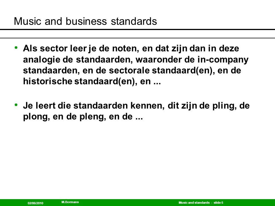 Music and standards - slide 6 02/06/2010 M.Bormans Music and business standards Als sector leer je muziek spelen, en dat zijn dan in deze analogie de overgangen tussen de diverse standaarden...
