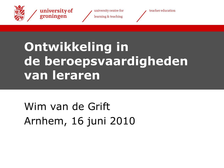 university centre for learning & teaching teacher education Ontwikkeling in de beroepsvaardigheden van leraren Wim van de Grift Arnhem, 16 juni 2010