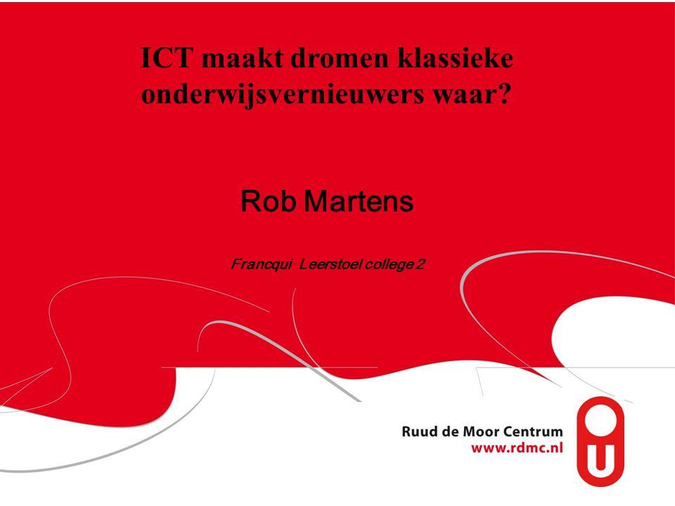 ICT maakt dromen klassieke onderwijsvernieuwers waar? Rob Martens Francqui Leerstoel college 2