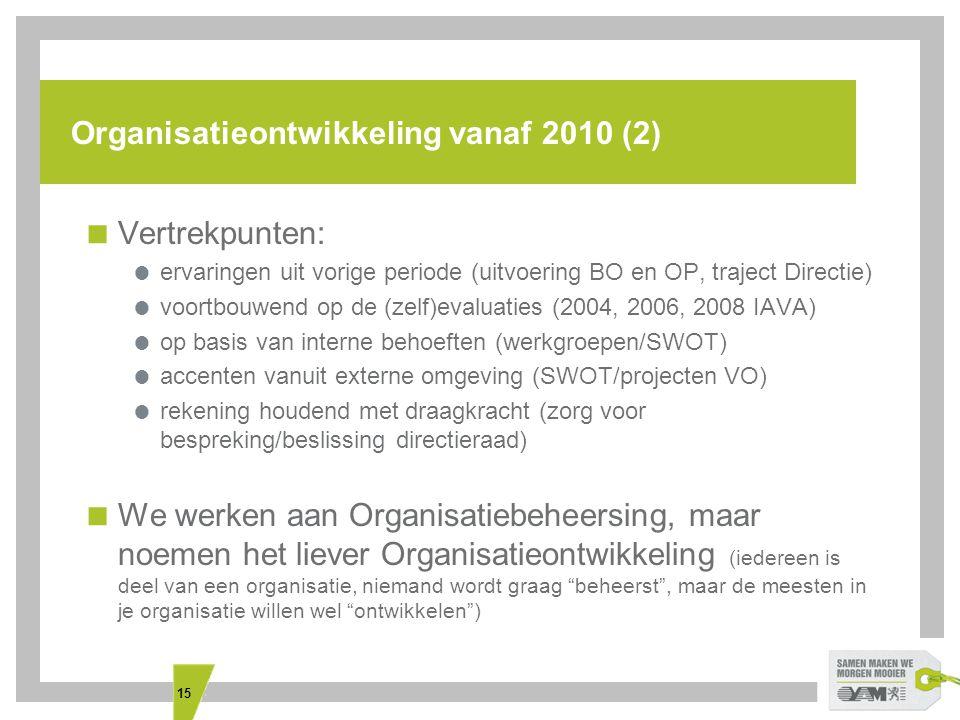 15 Organisatieontwikkeling vanaf 2010 (2)  Vertrekpunten:  ervaringen uit vorige periode (uitvoering BO en OP, traject Directie)  voortbouwend op de (zelf)evaluaties (2004, 2006, 2008 IAVA)  op basis van interne behoeften (werkgroepen/SWOT)  accenten vanuit externe omgeving (SWOT/projecten VO)  rekening houdend met draagkracht (zorg voor bespreking/beslissing directieraad)  We werken aan Organisatiebeheersing, maar noemen het liever Organisatieontwikkeling (iedereen is deel van een organisatie, niemand wordt graag beheerst , maar de meesten in je organisatie willen wel ontwikkelen )