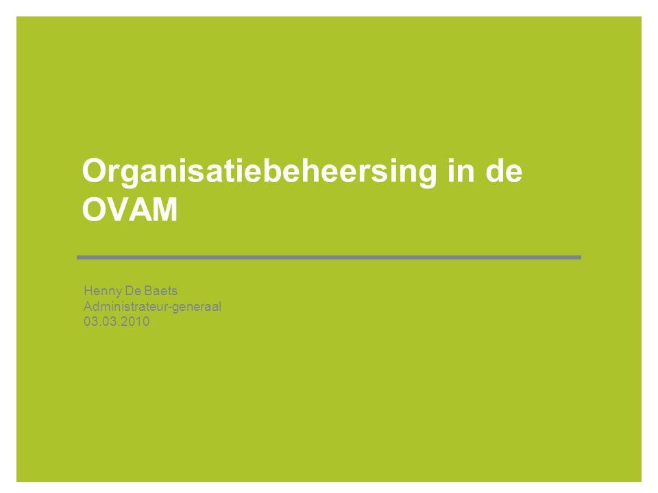 Organisatiebeheersing in de OVAM Henny De Baets Administrateur-generaal 03.03.2010