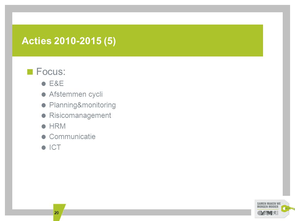 20 Acties 2010-2015 (5)  Focus:  E&E  Afstemmen cycli  Planning&monitoring  Risicomanagement  HRM  Communicatie  ICT