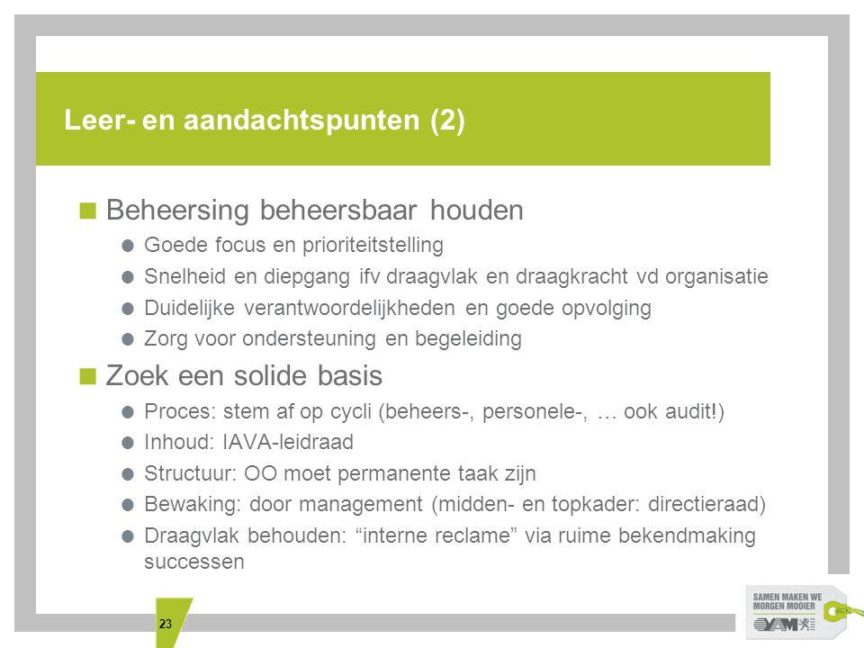 23 Leer- en aandachtspunten (2)  Beheersing beheersbaar houden  Goede focus en prioriteitstelling  Snelheid en diepgang ifv draagvlak en draagkracht vd organisatie  Duidelijke verantwoordelijkheden en goede opvolging  Zorg voor ondersteuning en begeleiding  Zoek een solide basis  Proces: stem af op cycli (beheers-, personele-, … ook audit!)  Inhoud: IAVA-leidraad  Structuur: OO moet permanente taak zijn  Bewaking: door management (midden- en topkader: directieraad)  Draagvlak behouden: interne reclame via ruime bekendmaking successen