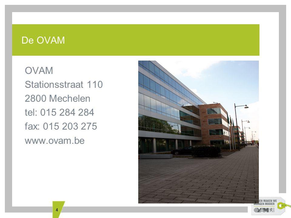 4 De OVAM OVAM Stationsstraat 110 2800 Mechelen tel: 015 284 284 fax: 015 203 275 www.ovam.be