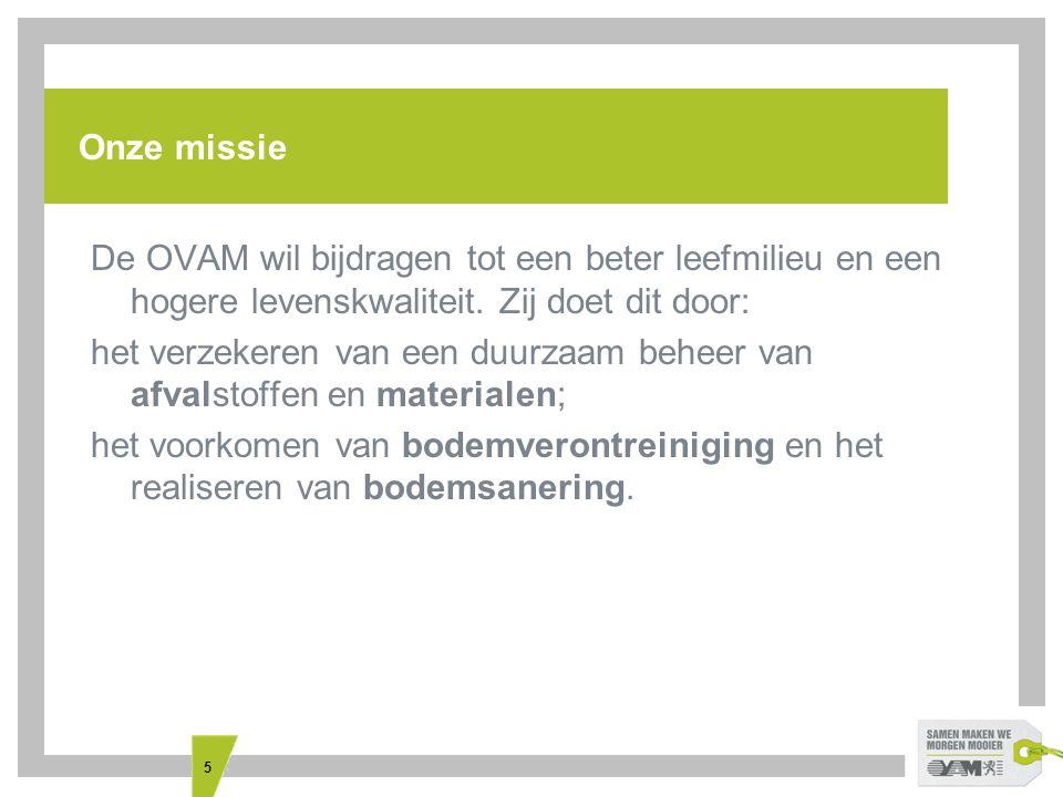 5 Onze missie De OVAM wil bijdragen tot een beter leefmilieu en een hogere levenskwaliteit. Zij doet dit door: het verzekeren van een duurzaam beheer