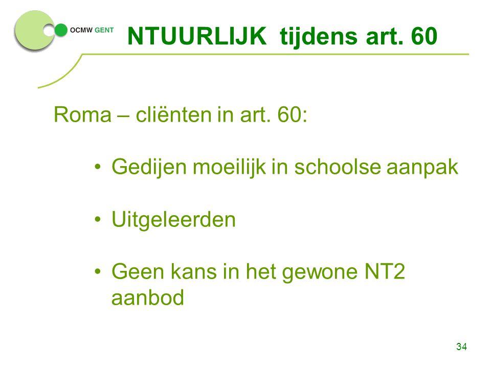 34 NTUURLIJK tijdens art. 60 Roma – cliënten in art. 60: Gedijen moeilijk in schoolse aanpak Uitgeleerden Geen kans in het gewone NT2 aanbod