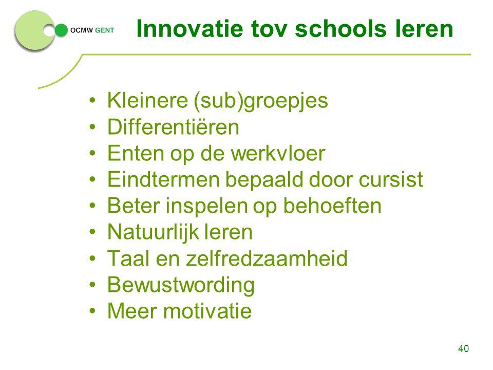 40 Innovatie tov schools leren Kleinere (sub)groepjes Differentiëren Enten op de werkvloer Eindtermen bepaald door cursist Beter inspelen op behoeften