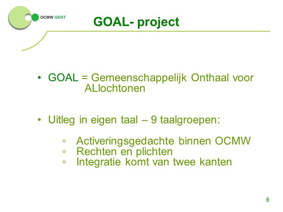 6 GOAL- project GOAL = Gemeenschappelijk Onthaal voor ALlochtonen Uitleg in eigen taal – 9 taalgroepen: ◦Activeringsgedachte binnen OCMW ◦Rechten en p