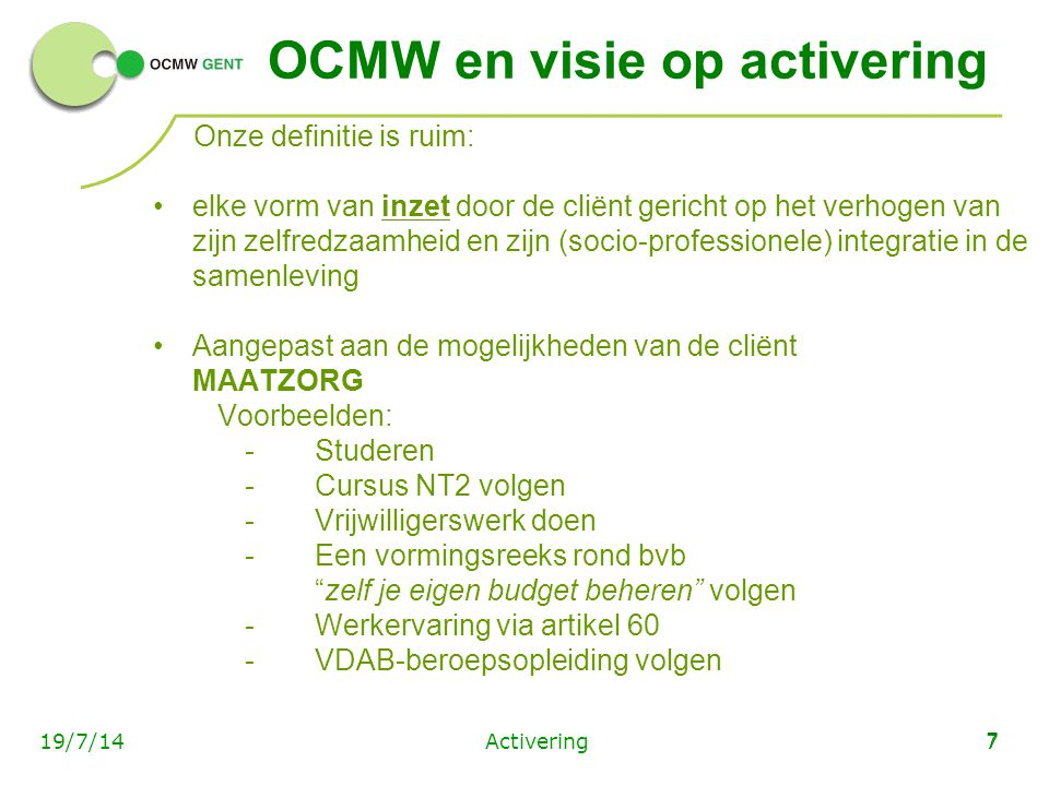 Activering719/7/14 7 OCMW en visie op activering Onze definitie is ruim: elke vorm van inzet door de cliënt gericht op het verhogen van zijn zelfredza