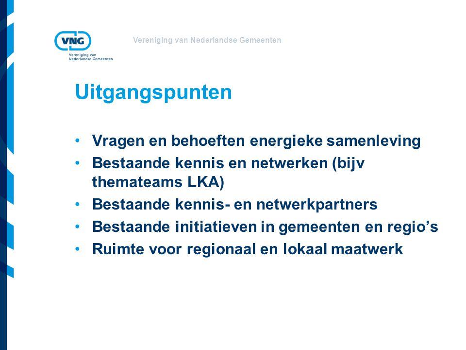 Vereniging van Nederlandse Gemeenten Uitgangspunten Vragen en behoeften energieke samenleving Bestaande kennis en netwerken (bijv themateams LKA) Bestaande kennis- en netwerkpartners Bestaande initiatieven in gemeenten en regio's Ruimte voor regionaal en lokaal maatwerk