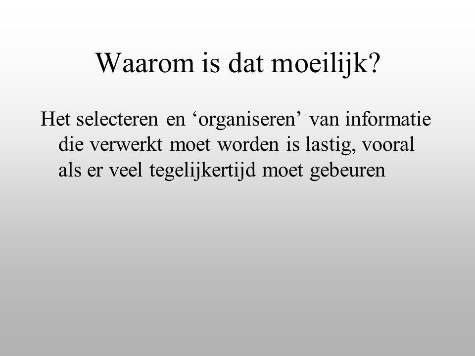 Waarom is dat moeilijk? Het selecteren en 'organiseren' van informatie die verwerkt moet worden is lastig, vooral als er veel tegelijkertijd moet gebe