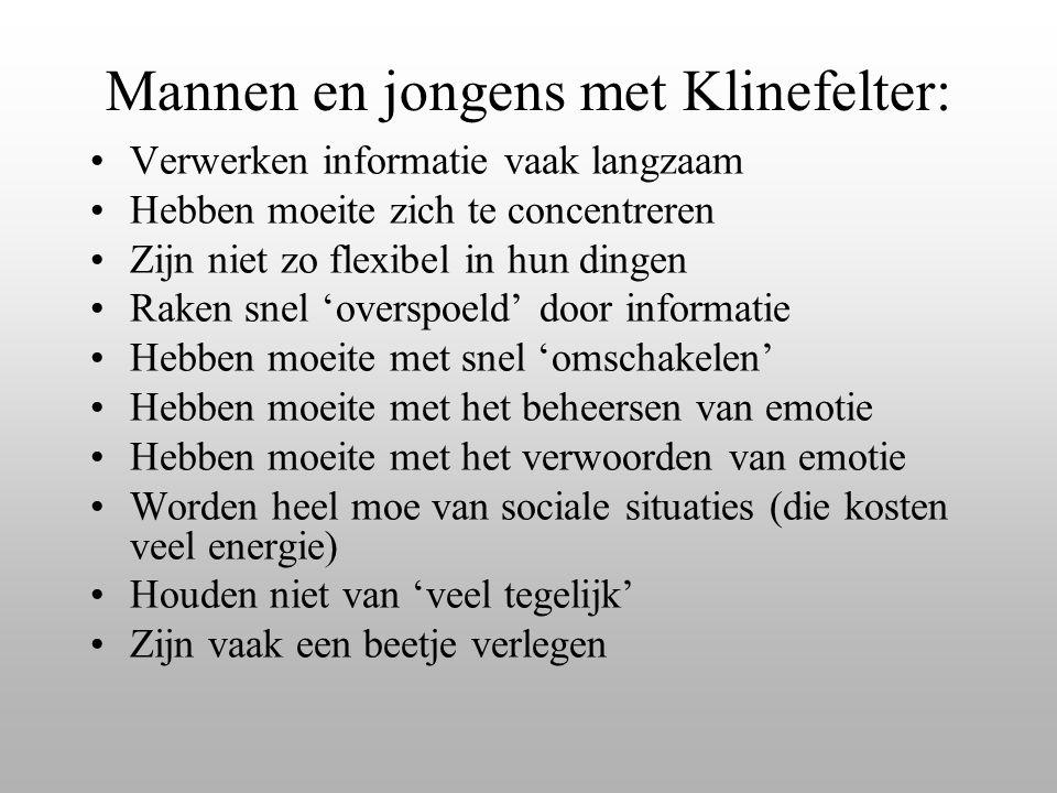 Mannen en jongens met Klinefelter: Verwerken informatie vaak langzaam Hebben moeite zich te concentreren Zijn niet zo flexibel in hun dingen Raken sne