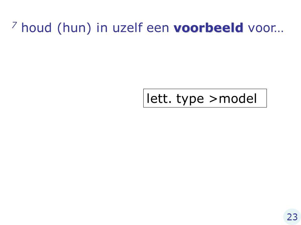 voorbeeld 7 houd (hun) in uzelf een voorbeeld voor… lett. type >model 23