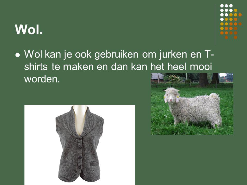Wol. Wol kan je ook gebruiken om jurken en T- shirts te maken en dan kan het heel mooi worden.