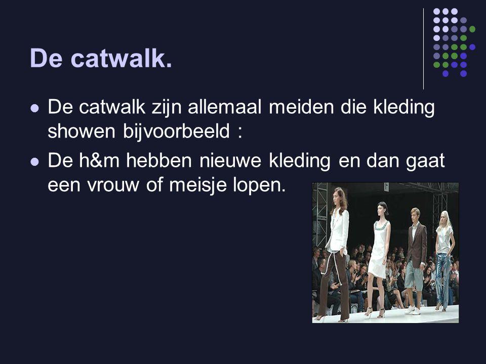 De catwalk. De catwalk zijn allemaal meiden die kleding showen bijvoorbeeld : De h&m hebben nieuwe kleding en dan gaat een vrouw of meisje lopen.