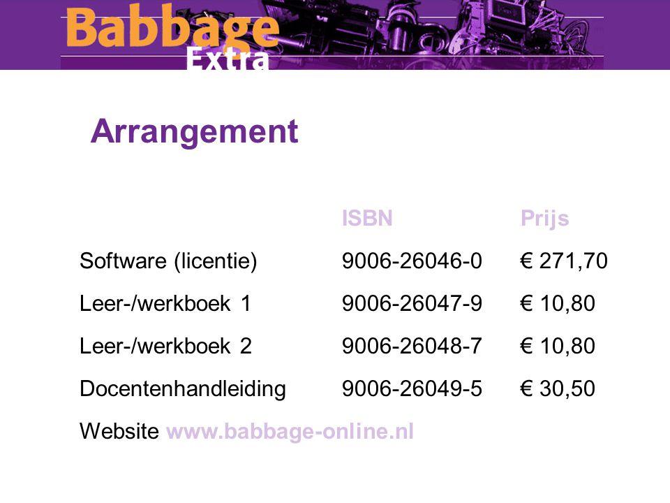 Arrangement ISBNPrijs Software (licentie)9006-26046-0€ 271,70 Leer-/werkboek 19006-26047-9€ 10,80 Leer-/werkboek 29006-26048-7€ 10,80 Docentenhandleiding9006-26049-5€ 30,50 Website www.babbage-online.nl