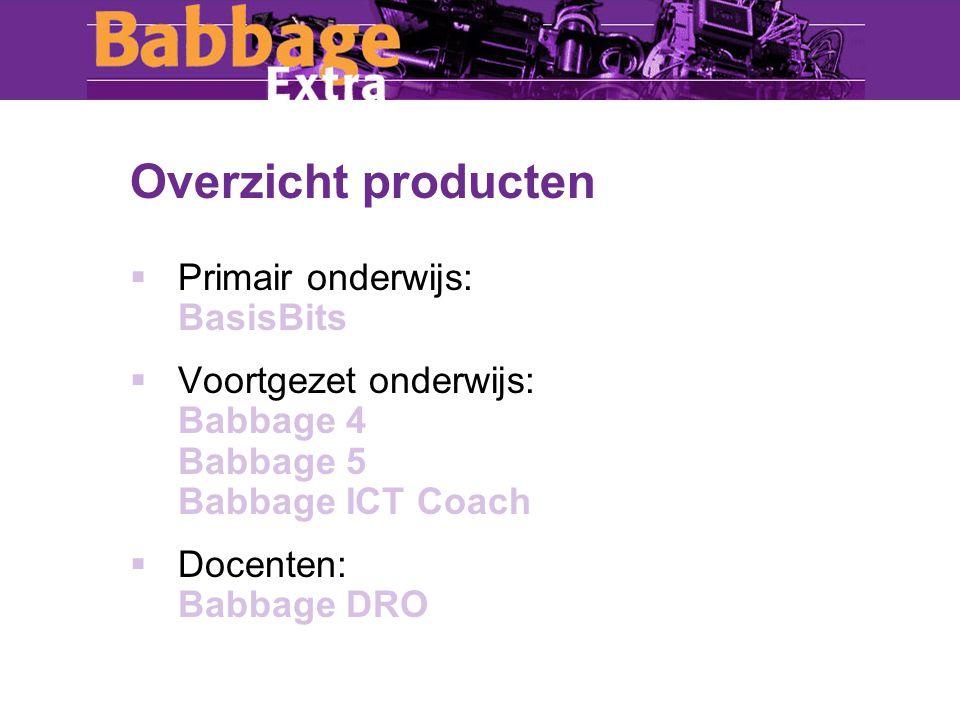 Overzicht producten  Primair onderwijs: BasisBits  Voortgezet onderwijs: Babbage 4 Babbage 5 Babbage ICT Coach  Docenten: Babbage DRO