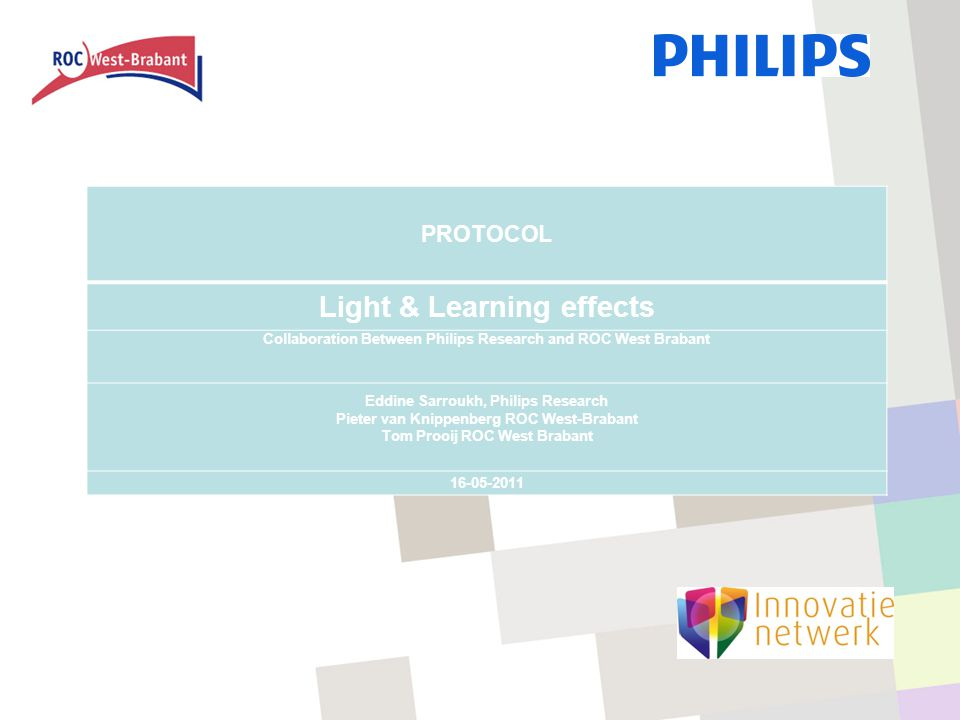 PROTOCOL Light & Learning effects Collaboration Between Philips Research and ROC West Brabant Eddine Sarroukh, Philips Research Pieter van Knippenberg ROC West-Brabant Tom Prooij ROC West Brabant 16-05-2011