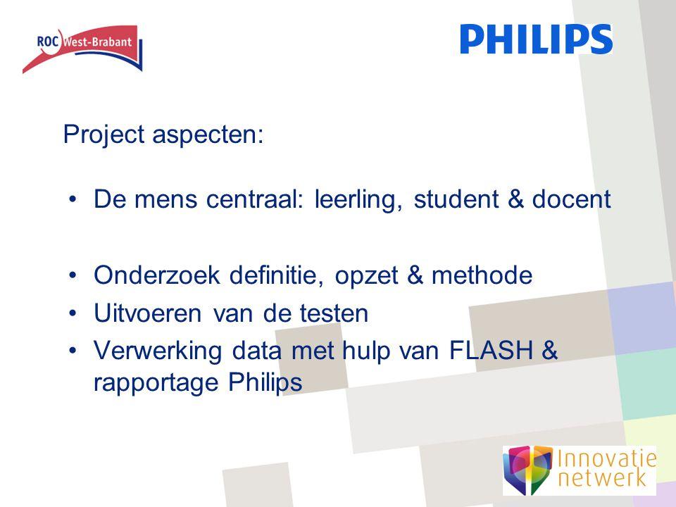 Project aspecten: De mens centraal: leerling, student & docent Onderzoek definitie, opzet & methode Uitvoeren van de testen Verwerking data met hulp van FLASH & rapportage Philips