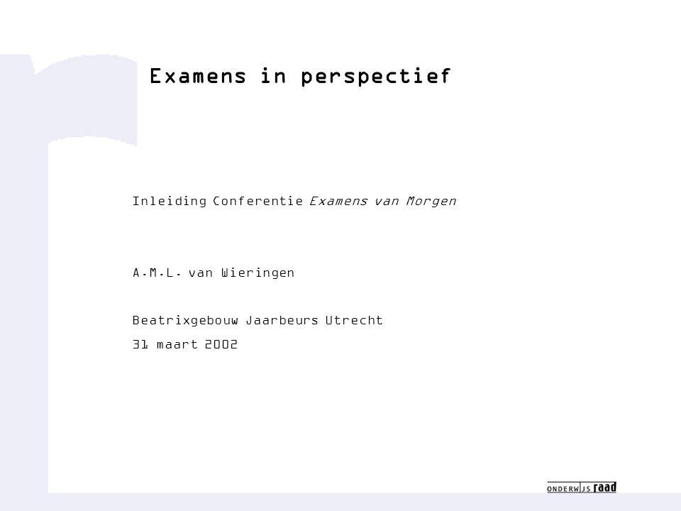Examens in perspectief Inleiding Conferentie Examens van Morgen A.M.L. van Wieringen Beatrixgebouw Jaarbeurs Utrecht 31 maart 2002