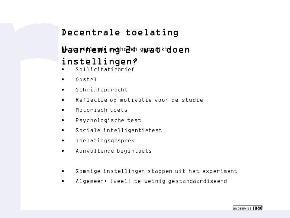 Decentrale toelating Waarneming 2: wat doen instellingen? Verschillende methoden gebruikt: Sollicitatiebrief Opstel Schrijfopdracht Reflectie op motiv