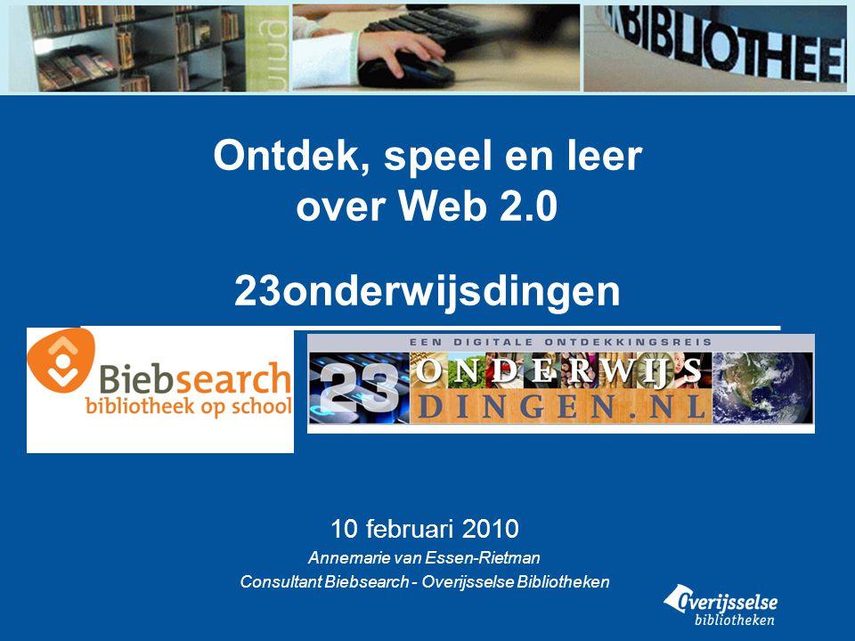 Ontdek, speel en leer over Web 2.0 23onderwijsdingen 10 februari 2010 Annemarie van Essen-Rietman Consultant Biebsearch - Overijsselse Bibliotheken