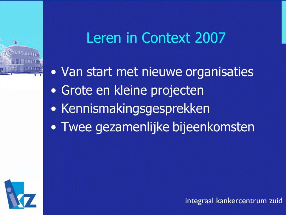Leren in Context 2007 Van start met nieuwe organisaties Grote en kleine projecten Kennismakingsgesprekken Twee gezamenlijke bijeenkomsten