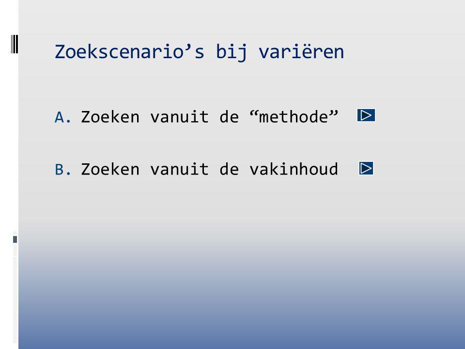 """Zoekscenario's bij variëren A. Zoeken vanuit de """"methode"""" B. Zoeken vanuit de vakinhoud"""