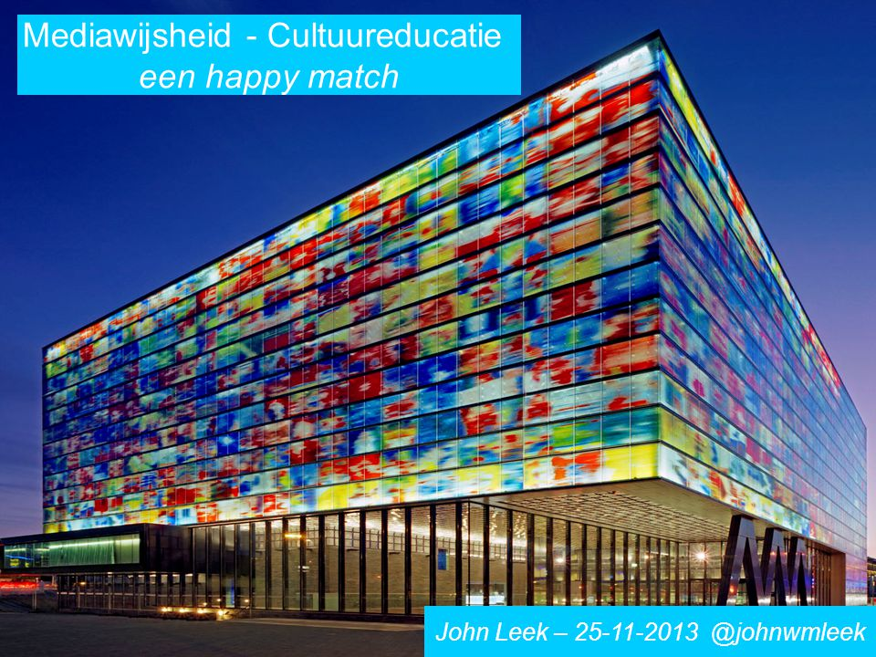 Mediawijsheid - Cultuureducatie een happy match John Leek – 25-11-2013 @johnwmleek
