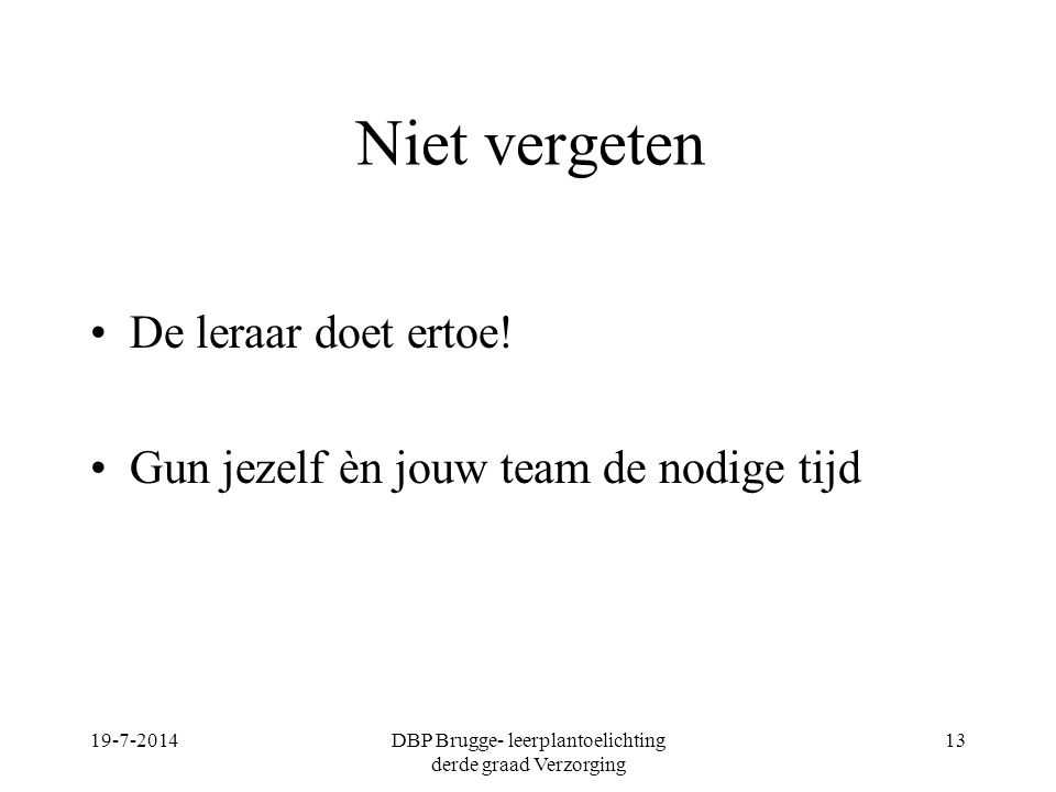 Niet vergeten De leraar doet ertoe! Gun jezelf èn jouw team de nodige tijd 19-7-2014DBP Brugge- leerplantoelichting derde graad Verzorging 13