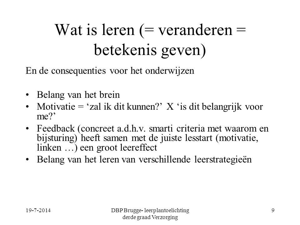 19-7-2014DBP Brugge- leerplantoelichting derde graad Verzorging 10 Ik leer - 10%van wat ik lees -20 % van wat ik hoor -30% van wat ik zie -50% van wat ik zie en hoor -70% van wat ik bespreek -80% van wat ik doe -90% van wat ik uitleg of toon (William Glaser)