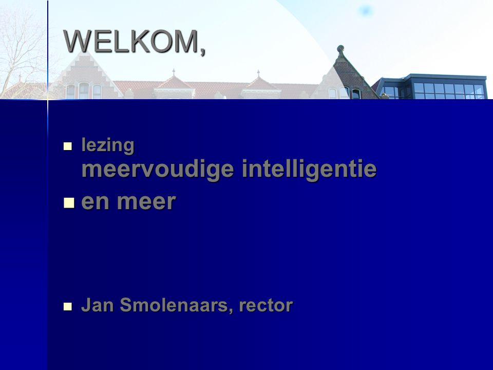 WELKOM, lezing meervoudige intelligentie lezing meervoudige intelligentie en meer en meer Jan Smolenaars, rector Jan Smolenaars, rector