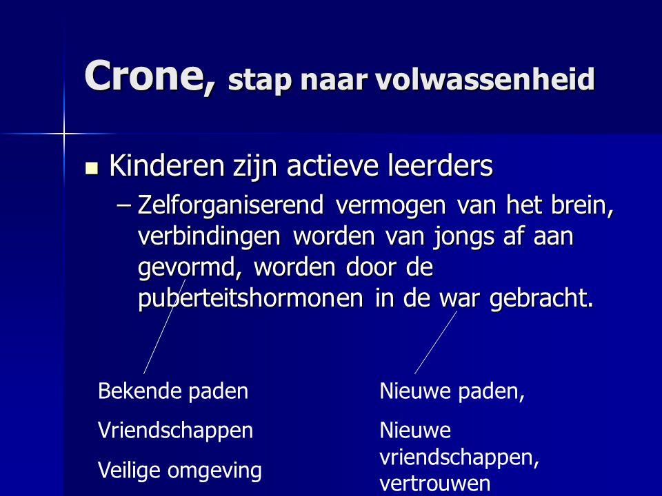 Crone, stap naar volwassenheid Kinderen zijn actieve leerders Kinderen zijn actieve leerders –Zelforganiserend vermogen van het brein, verbindingen wo